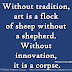 Without tradition, art is a flock of sheep without a shepherd. Without innovation, it is a corpse. ~Winston Churchill