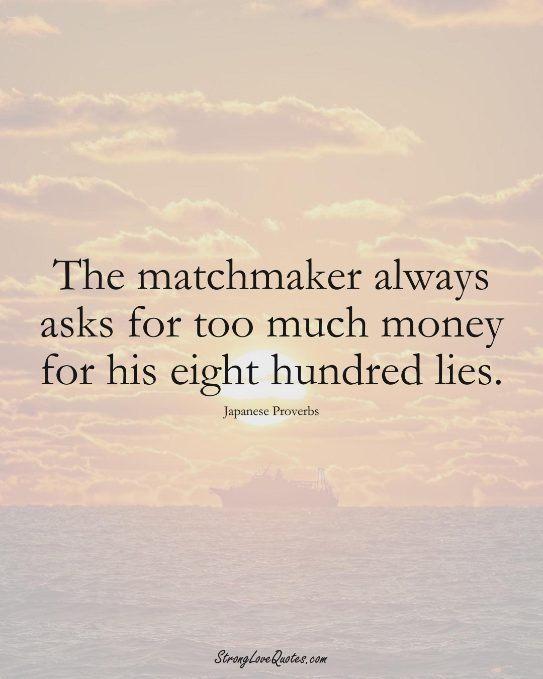 The matchmaker always asks for too much money for his eight hundred lies. (Japanese Sayings);  #AsianSayings