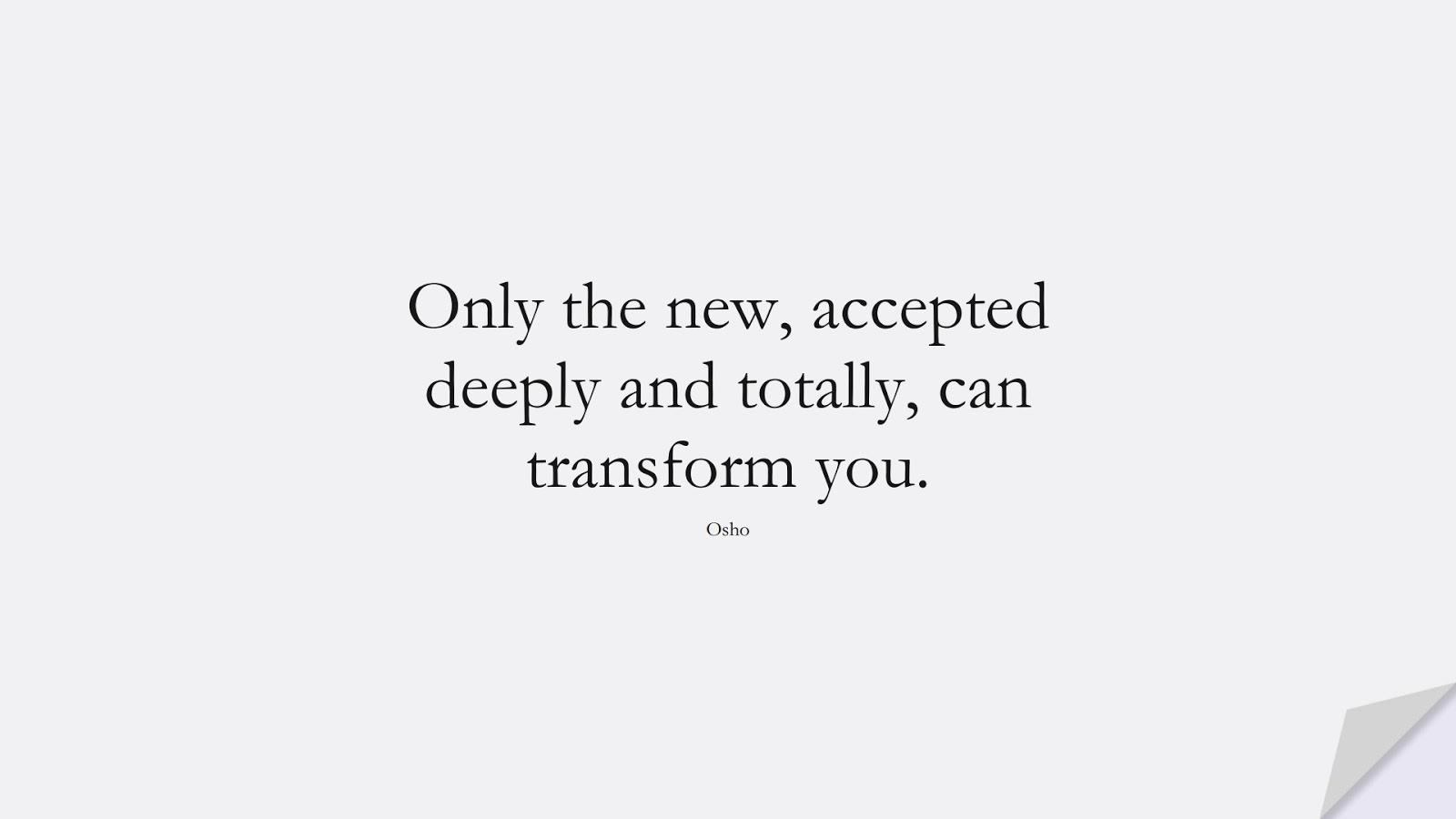Only the new, accepted deeply and totally, can transform you. (Osho);  #ShortQuotes