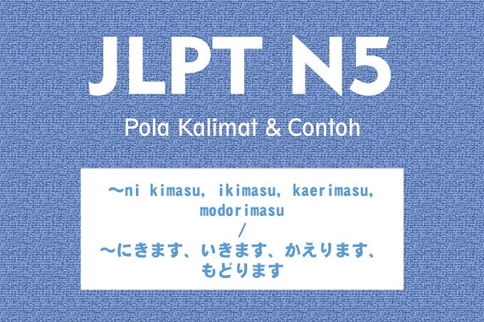 JLPT N5 Pola Kalimat : ~ni kimasu, kaerimasu, modorimasu / ~にきます、かえります、もどります