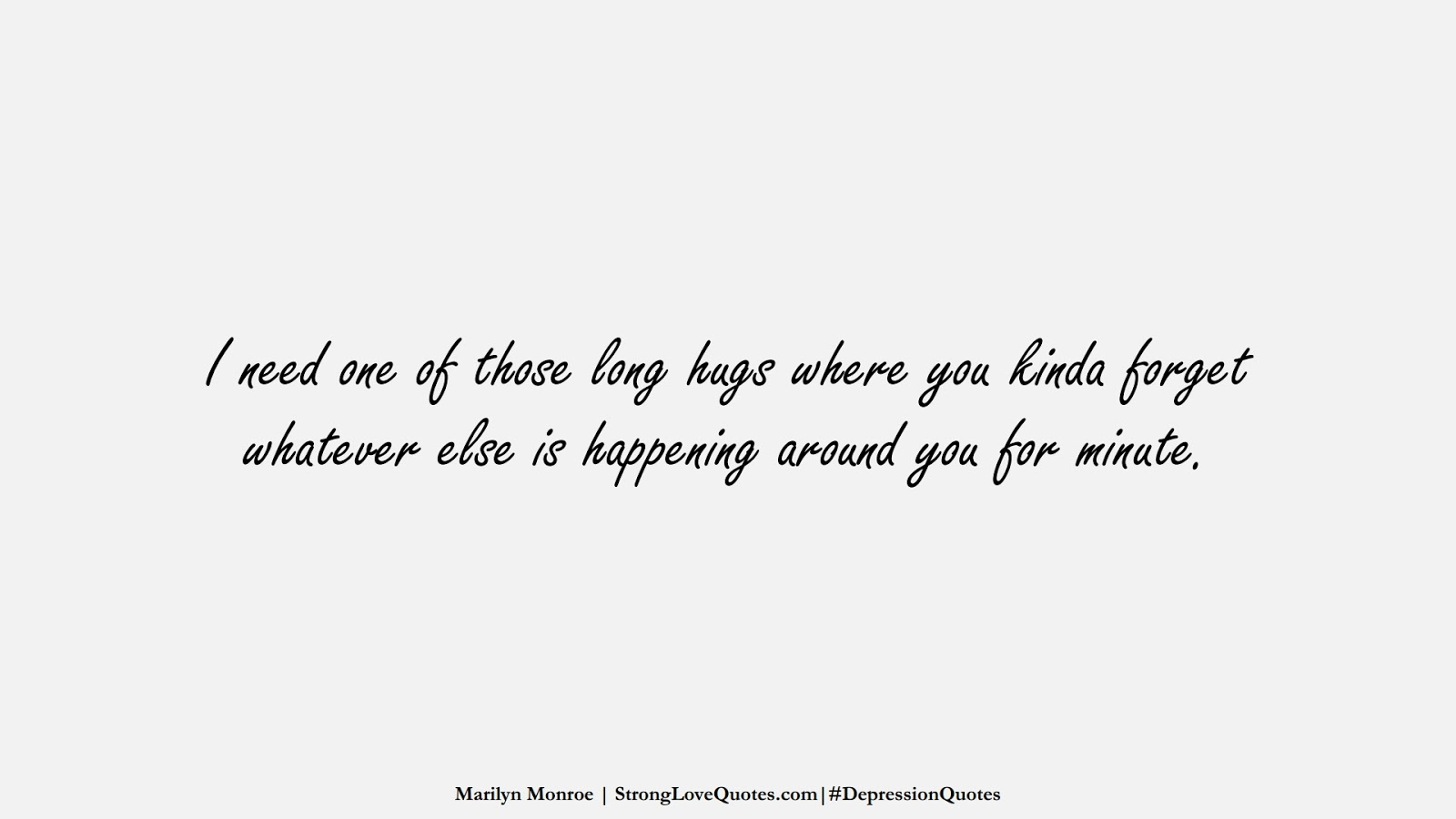 I need one of those long hugs where you kinda forget whatever else is happening around you for minute. (Marilyn Monroe);  #DepressionQuotes