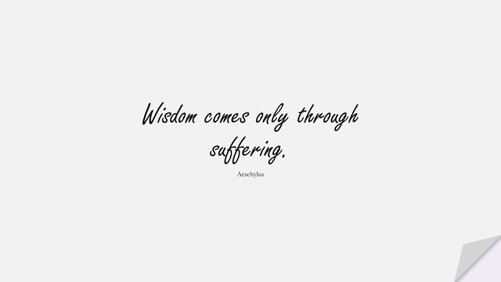 Wisdom comes only through suffering. (Aeschylus);  #ShortQuotes