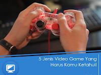 5 Jenis Video Game yang Harus Kamu Ketahui!