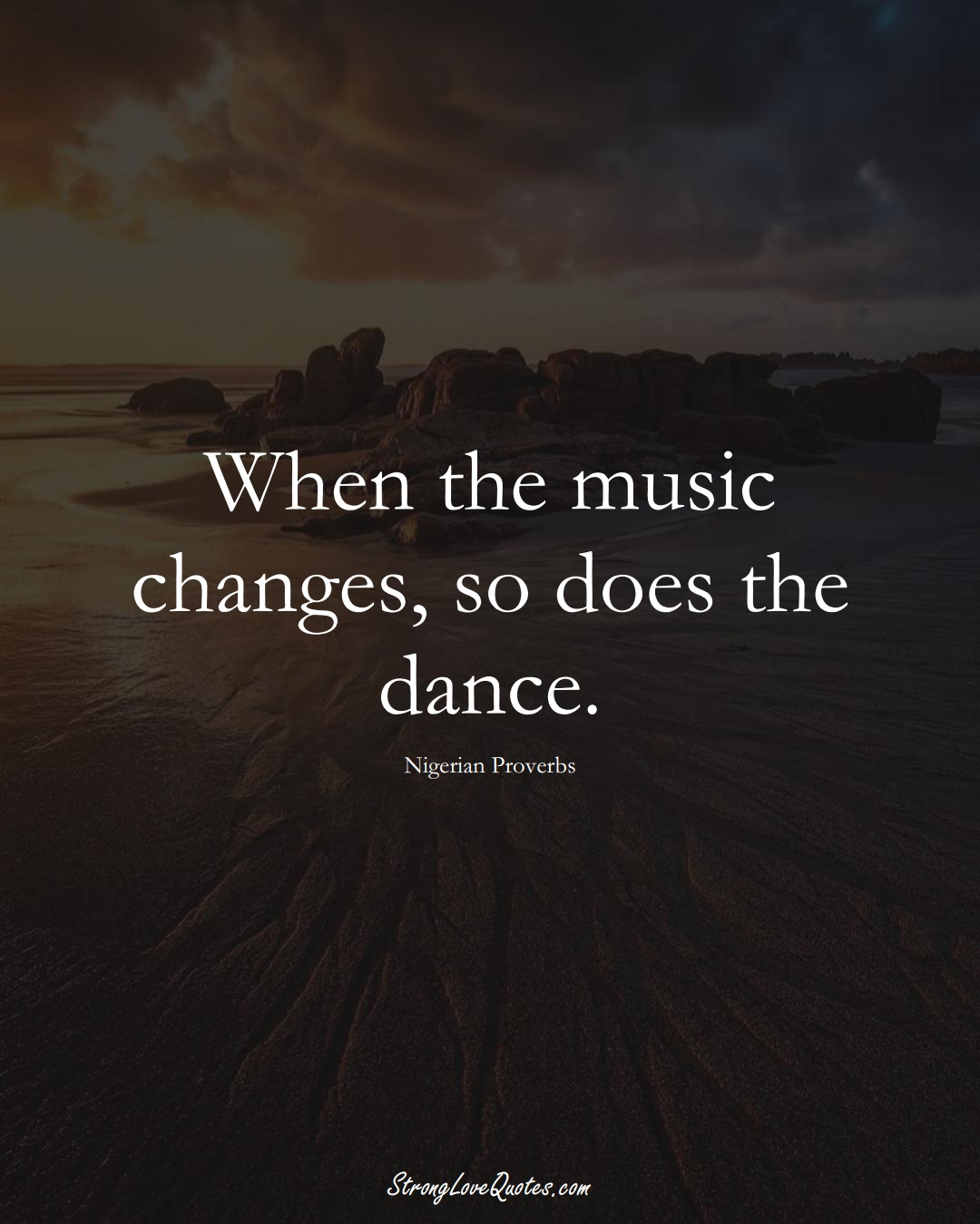 When the music changes, so does the dance. (Nigerian Sayings);  #AfricanSayings