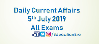Daily Current Affairs 5th July 2019 For All Government Examinations