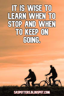 It is wise to learn when to stop and when to keep on going.