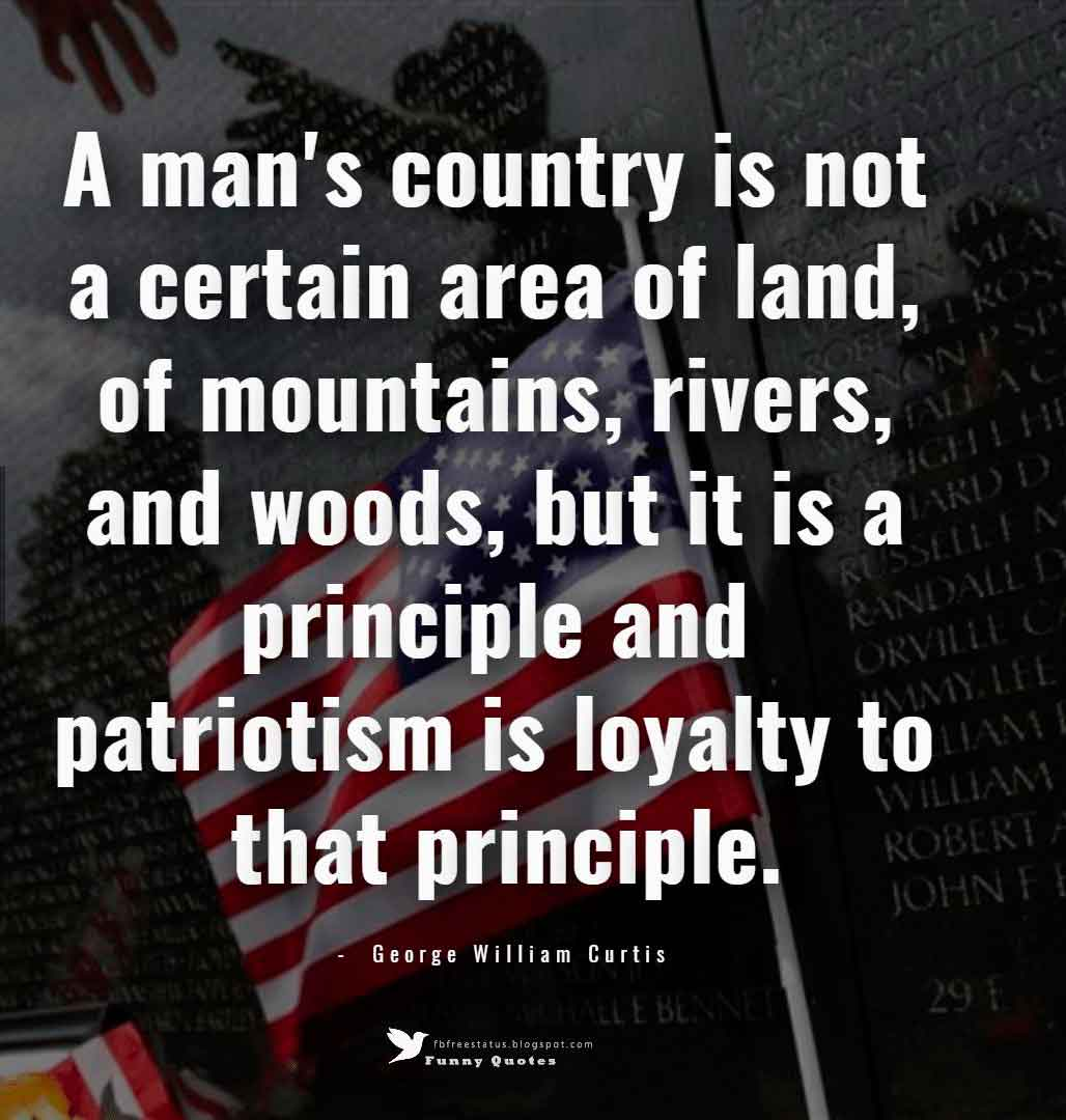 A man's country is not a certain area of land, of mountains, rivers, and woods, but it is a principle and patriotism is loyalty to that principle. ? George William Curtis