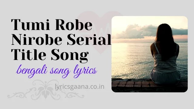 Tumi Robe Nirobe Serial Title Song Lyrics In Bangla