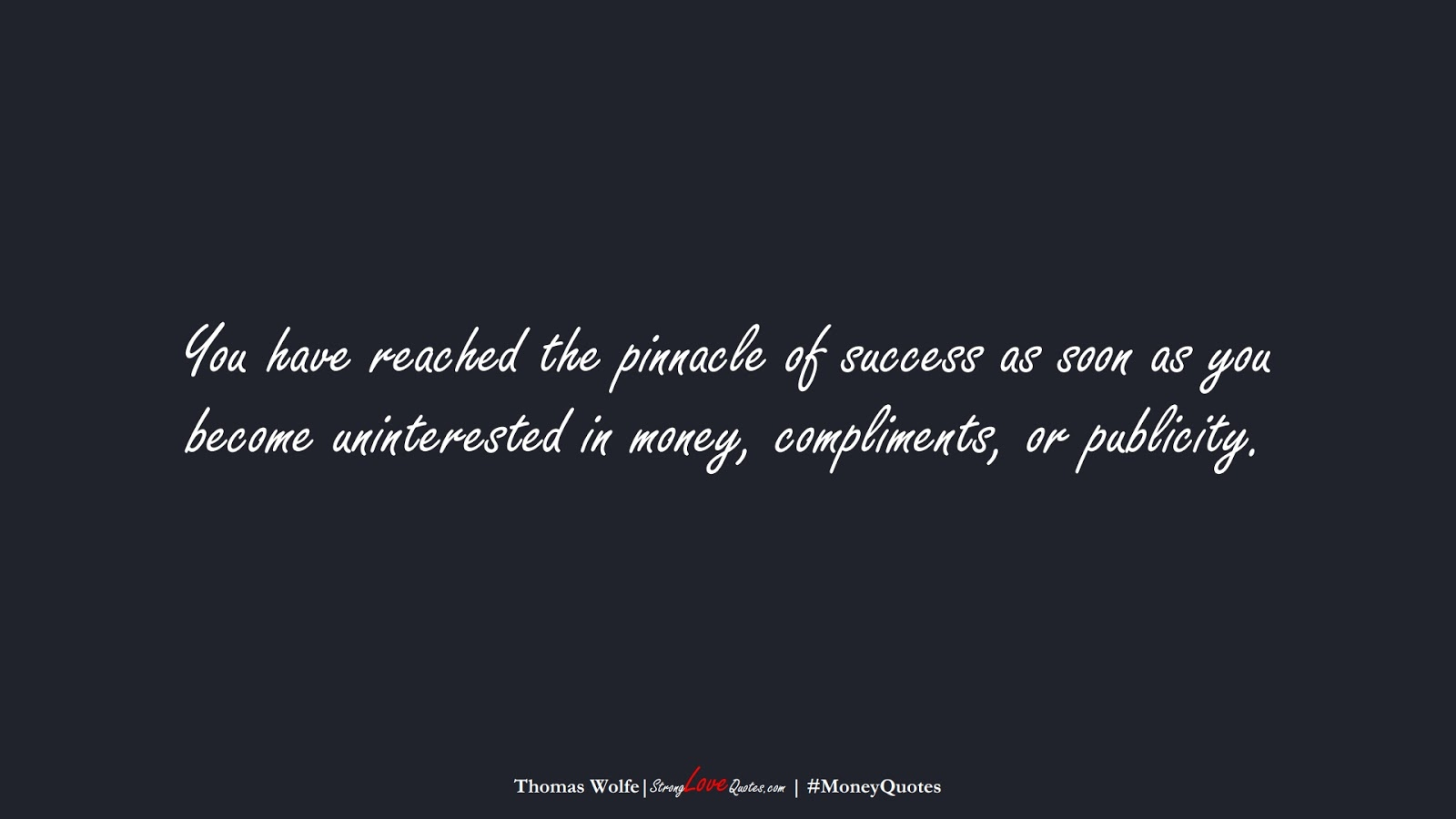 You have reached the pinnacle of success as soon as you become uninterested in money, compliments, or publicity. (Thomas Wolfe);  #MoneyQuotes