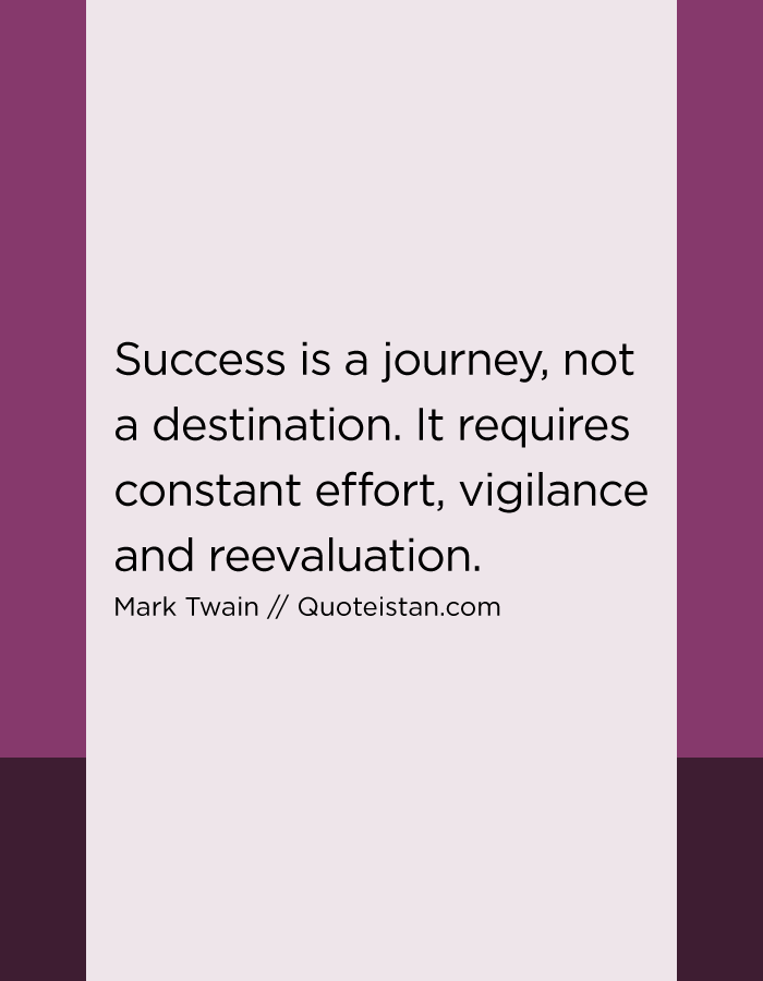 Success is a journey, not a destination. It requires constant effort, vigilance and reevaluation.