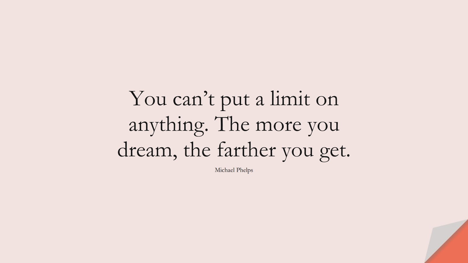 You can't put a limit on anything. The more you dream, the farther you get. (Michael Phelps);  #SuccessQuotes