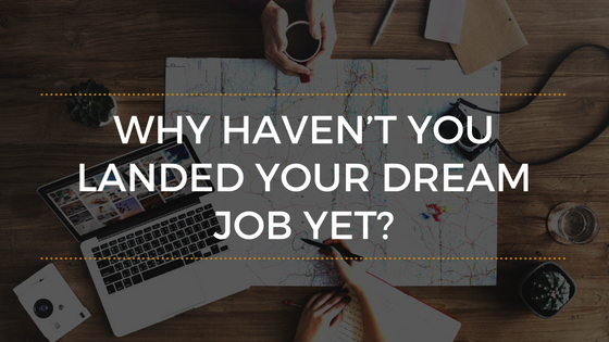Why Haven't You Landed Your Dream Job Yet?