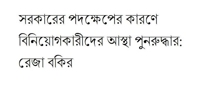 সরকারের পদক্ষেপের কারণে বিনিয়োগকারীদের আস্থা পুনরুদ্ধার: রেজা বকির