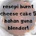 RESEPI BURNT CHEESE CAKE 5 BAHAN & GUNA BLENDER JE!