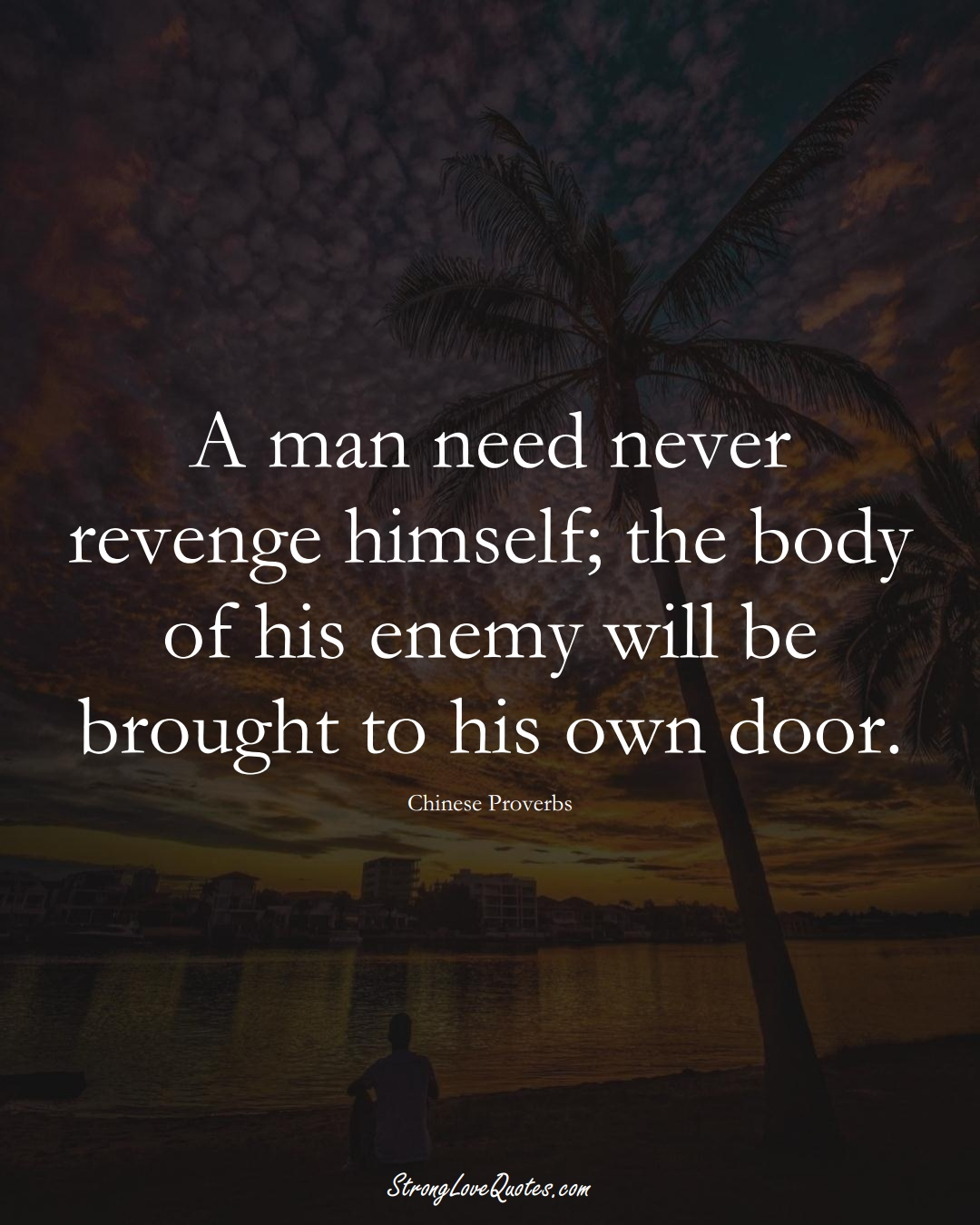 A man need never revenge himself; the body of his enemy will be brought to his own door. (Chinese Sayings);  #AsianSayings