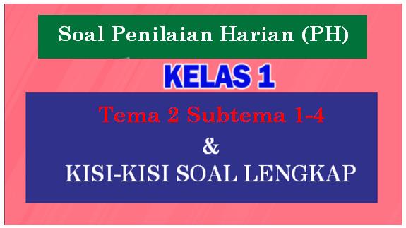 Soal Penilaian Harian (PH) K13 Kelas 1 Tema 2 Dilengkapi Dengan Kisi-Kisi Soalnya
