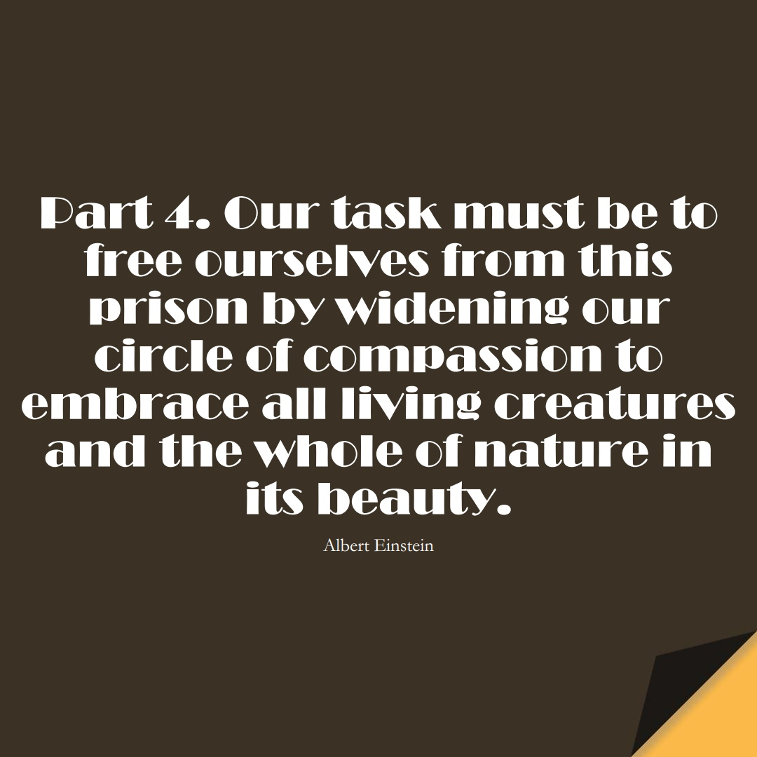 Part 4. Our task must be to free ourselves from this prison by widening our circle of compassion to embrace all living creatures and the whole of nature in its beauty. (Albert Einstein);  #HumanityQuotes