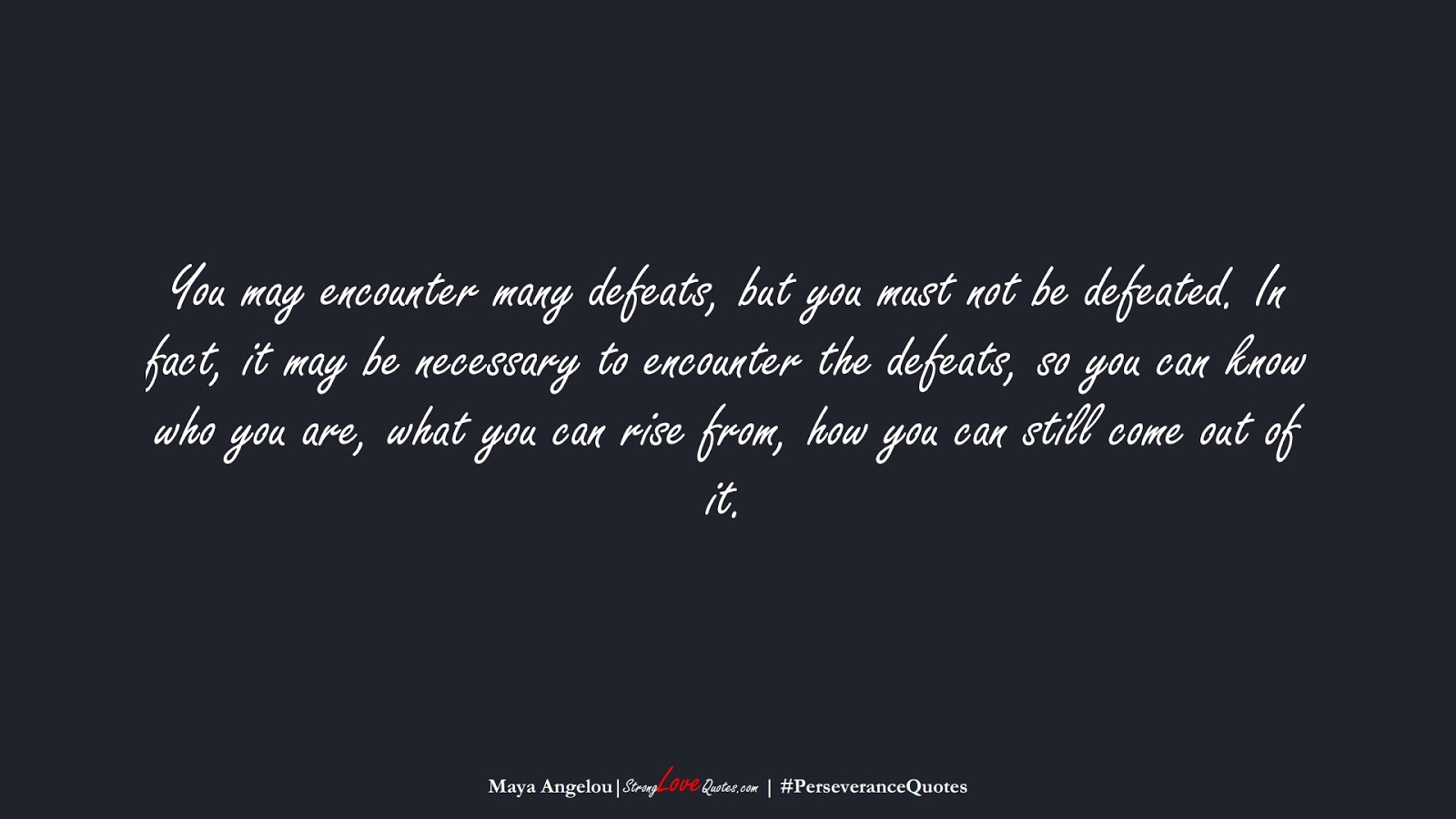 You may encounter many defeats, but you must not be defeated. In fact, it may be necessary to encounter the defeats, so you can know who you are, what you can rise from, how you can still come out of it. (Maya Angelou);  #PerseveranceQuotes
