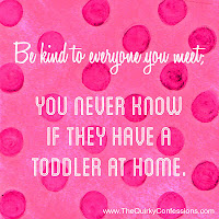 Be kind, they may have a toddler at home. ~The Quirky Confessions