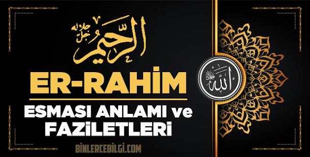 Allah'ın 99 ism-i şerifi Esmaül Hüsna olan Er Rahim ne demek, anlamı, zikri, fazileti nedir? Ya Rahim Ebced değeri, zikir adedi ve günü