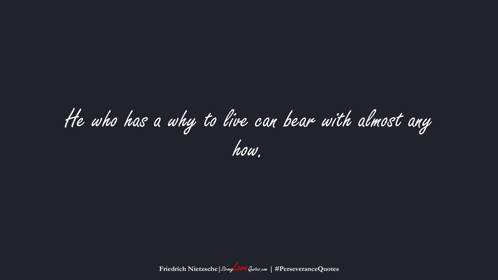 He who has a why to live can bear with almost any how. (Friedrich Nietzsche);  #PerseveranceQuotes