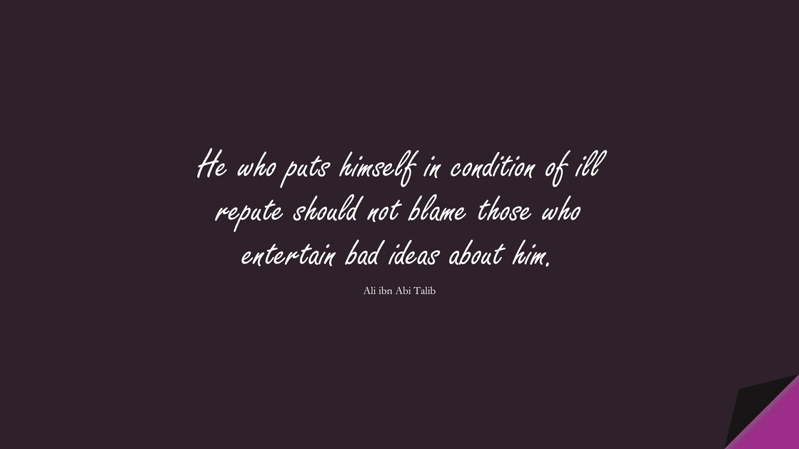 He who puts himself in condition of ill repute should not blame those who entertain bad ideas about him. (Ali ibn Abi Talib);  #AliQuotes
