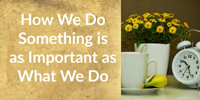 How and What - God is interested in how we do things as much as what we do