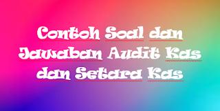 Contoh Soal dan Jawaban Audit Kas dan Setara Kas