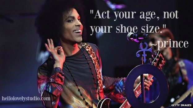 Act your age, not your shoe size - Prince quote