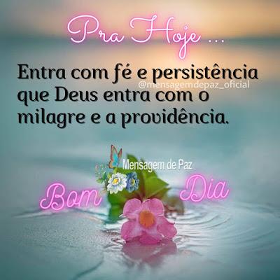 Pra hoje... Entra com fé e persistência que Deus  entra com o milagre e a providência. Bom Dia!