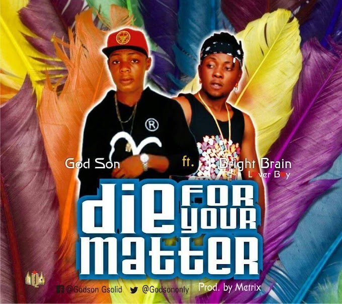 #NewMusic: Godson -  Die For Your Matter + Change  (Feat. Bright Brain)  Prod by Metrix [@Godsononly]