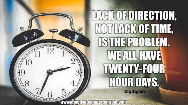 "The Meaning Behind 31 Motivational Quotes: ""Lack of direction, not lack of time, is the problem. We all have twenty-four hour days."" - Zig Ziglar"