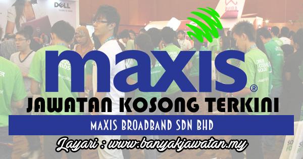 Jawatan Kosong Terkini 2017 di Maxis Broadband Sdn Bhd www.banyakjawatan.my