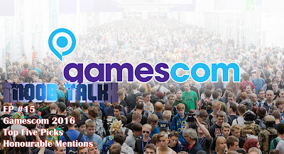 Gamescom 2016 Top 5 Picks and Honourable Mentions - Noob Talk #15
