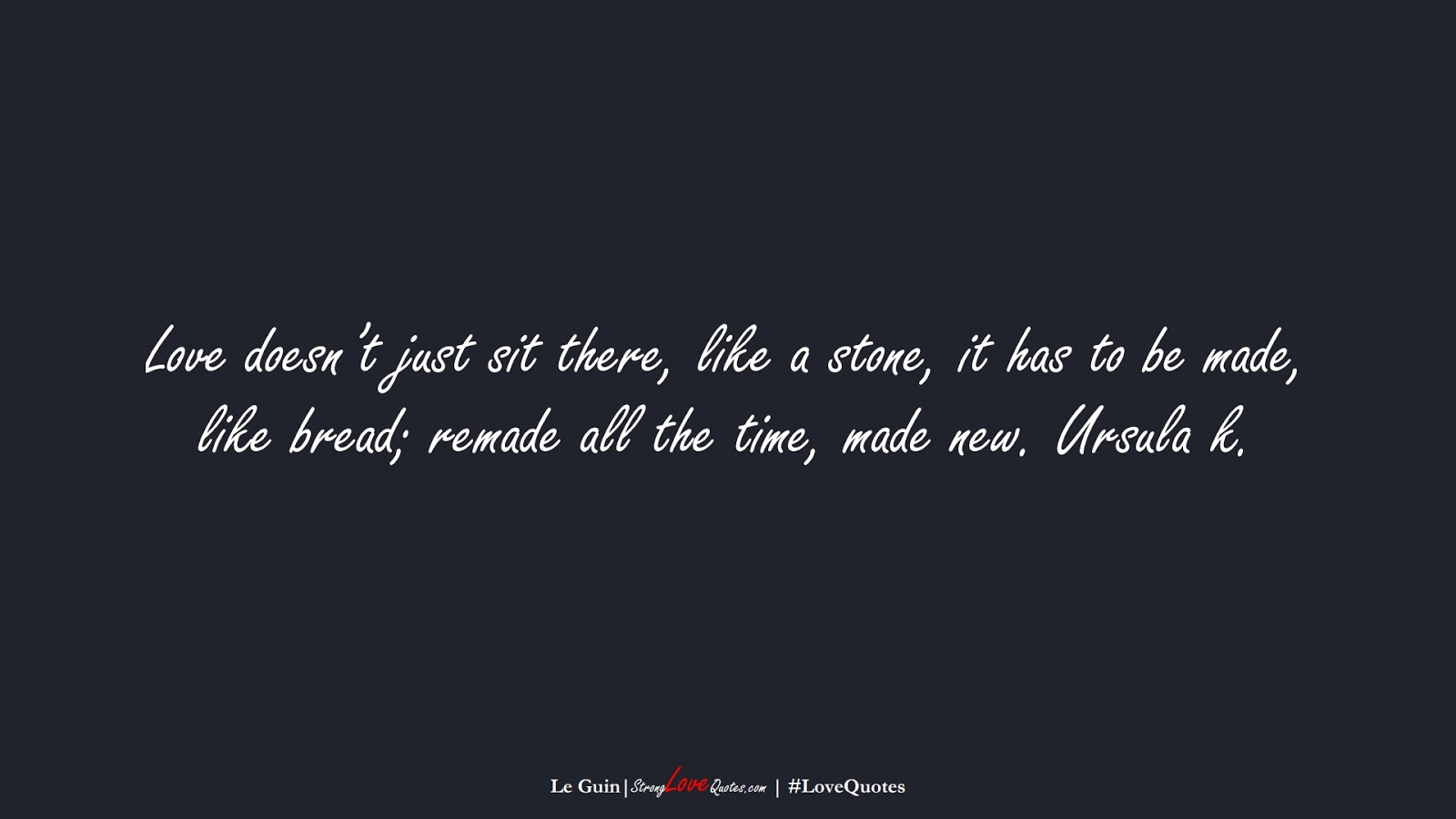 Love doesn't just sit there, like a stone, it has to be made, like bread; remade all the time, made new. Ursula k. (Le Guin);  #LoveQuotes