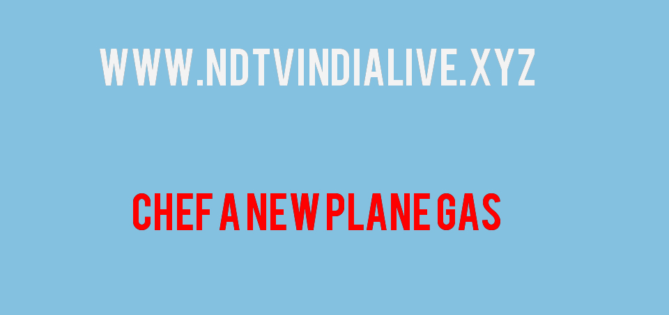 Chef a new plane Gas