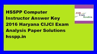HSSPP Computer Instructor Answer Key 2016 Haryana CIJCI Exam Analysis Paper Solutions hsspp.in