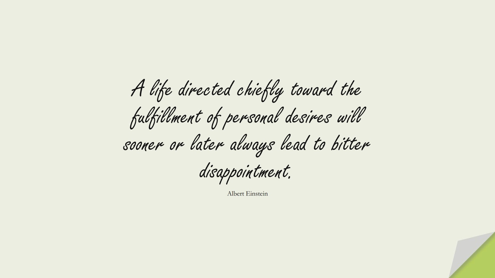 A life directed chiefly toward the fulfillment of personal desires will sooner or later always lead to bitter disappointment. (Albert Einstein);  #HumanityQuotes
