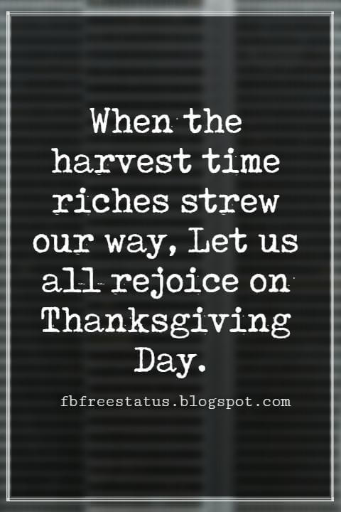 Inspirational Thanksgiving Quotes, When the harvest time riches strew our way, Let us all rejoice on Thanksgiving Day.