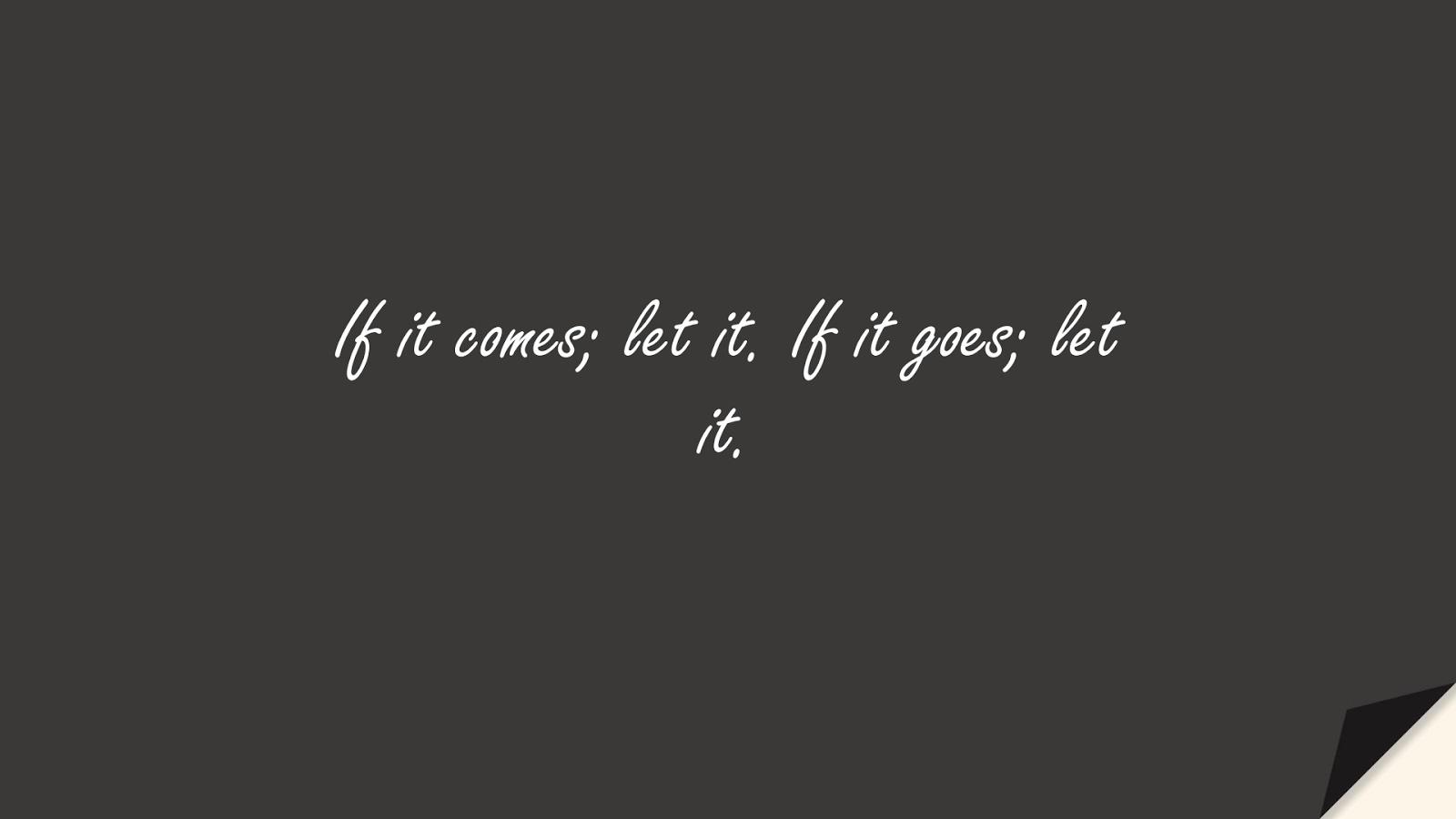 If it comes; let it. If it goes; let it.FALSE