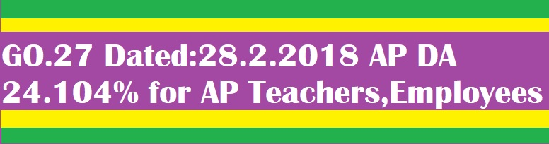 GO.27 Dated:28.2.2018 AP DA(D.A/Dearness Allowances) 24.104% for AP Teachers,Employees
