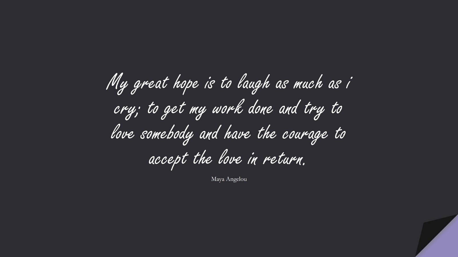 My great hope is to laugh as much as i cry; to get my work done and try to love somebody and have the courage to accept the love in return. (Maya Angelou);  #MayaAngelouQuotes