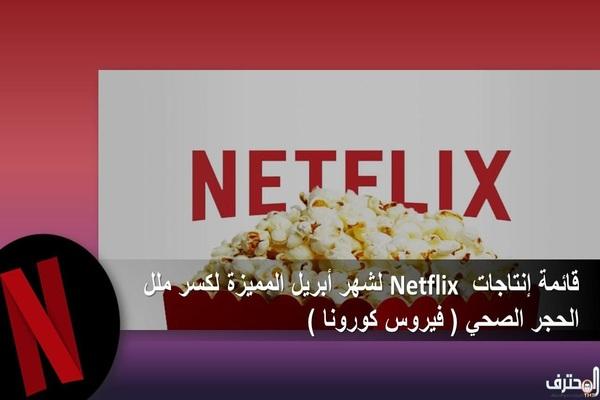 قائمة إنتاجات Netflix  لشهر أبريل المميزة لكسر ملل الحجر الصحي