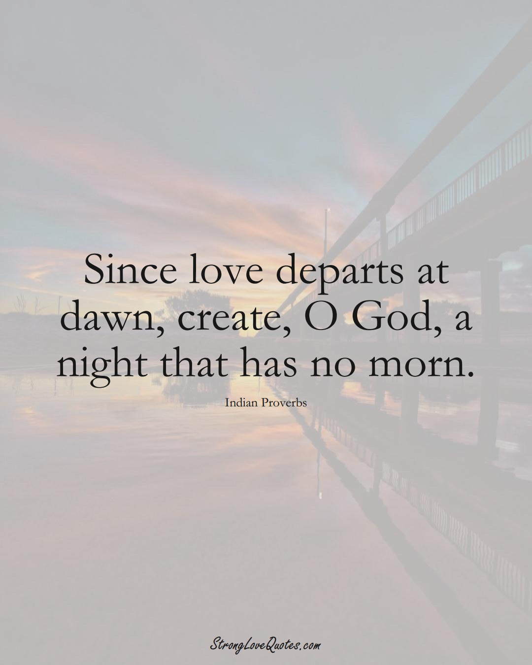 Since love departs at dawn, create, O God, a night that has no morn. (Indian Sayings);  #AsianSayings