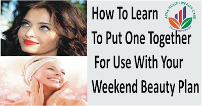 how to put one together for use with your weekend beauty plan