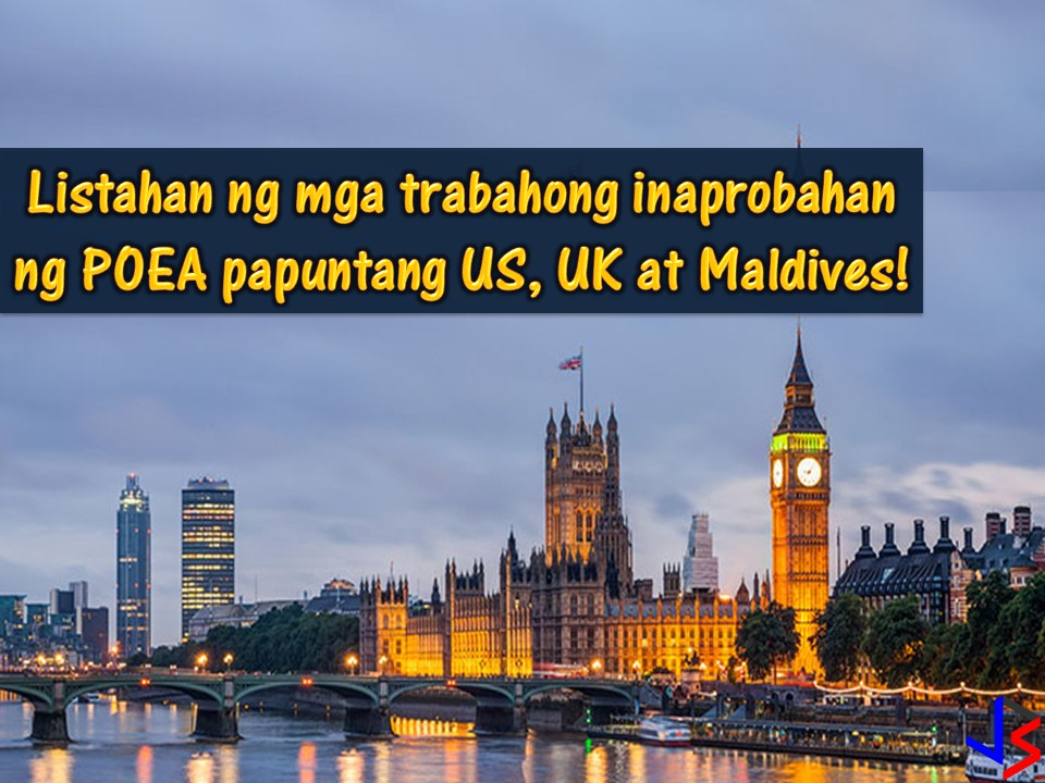 The following are jobs approved by the Philippine Overseas Employment Administration (POEA) for the countries, United States, United Kingdom, and the Maldives.  The US is hiring Filipino workers for the following jobs; cook, housekeeper, engineer, laundry attendant, medical technologist, nurses and many others. The United Kingdom is hiring Filipino workers particularly nurses and radiographer. The Maldives, on the other hand, is looking for a carpenter, electrician, painter, plumber, tile setter, mechanic, waitress and many others.