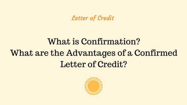 What is Confirmation? What are the Advantages of a Confirmed Letter of Credit?