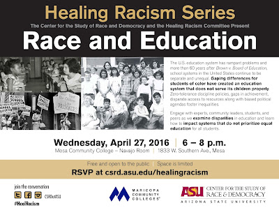 Poster for event.  Text: Healing Racism Series: Race and Education. The U.S. education system has rampant problems and more than 60 years after Brown v. Board of Education, school systems in the United States continue to be separate and unequal. Gaping differences for students of color have created an education system that does not serve its children properly. Zero-tolerance discipline policies, gaps in achievement, disparate access to resources along with biased political agendas foster inequalities. Engage with experts, community leaders, students, and peers as we examine disparities in education and learn how to impact systems that do not prioritize equal education for all students. Wednesday, April 27, 2016 | 6 – 8 p.m.   Mesa Community College – Navajo Room | 1833 W. Southern Ave., Mesa   Free and open to the public | Space is limited RSVP at csrd.asu.edu/healingracism   join the conversation   #HealRacism  Logos for Maricopa Community Colleges and ASU Center for the Study of Race and Democracy.  Historical images of students in segregated schools