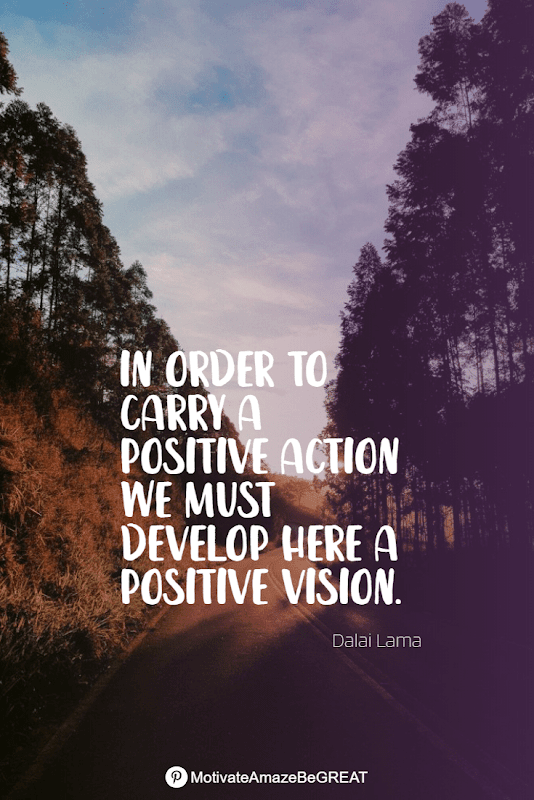 """Positive Mindset Quotes And Motivational Words For Bad Times: """"In order to carry a positive action we must develop here a positive vision."""" - Dalai Lama"""