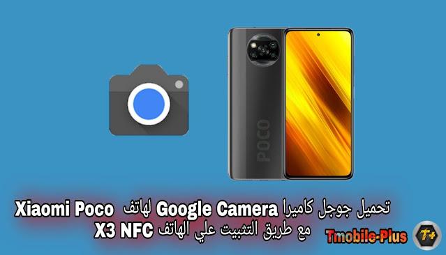 تحميل جوجل كاميرا Google Camera لهاتف  Xiaomi Poco X3 NFC مع طريق التثبيت علي الهاتف